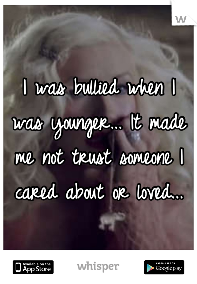 I was bullied when I was younger... It made me not trust someone I cared about or loved...