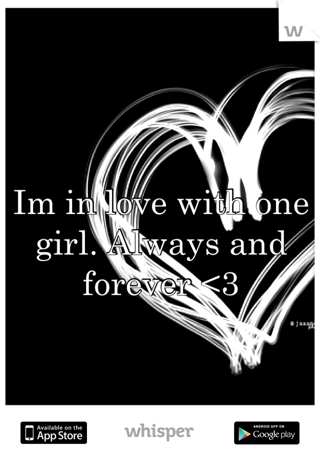Im in love with one girl. Always and forever <3