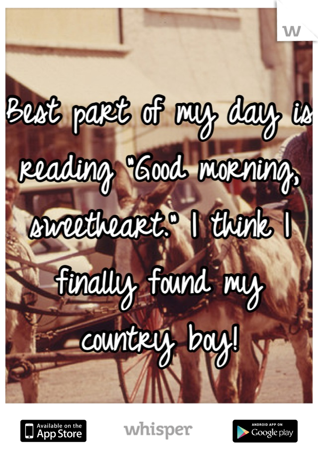 """Best part of my day is reading """"Good morning, sweetheart."""" I think I finally found my country boy!"""