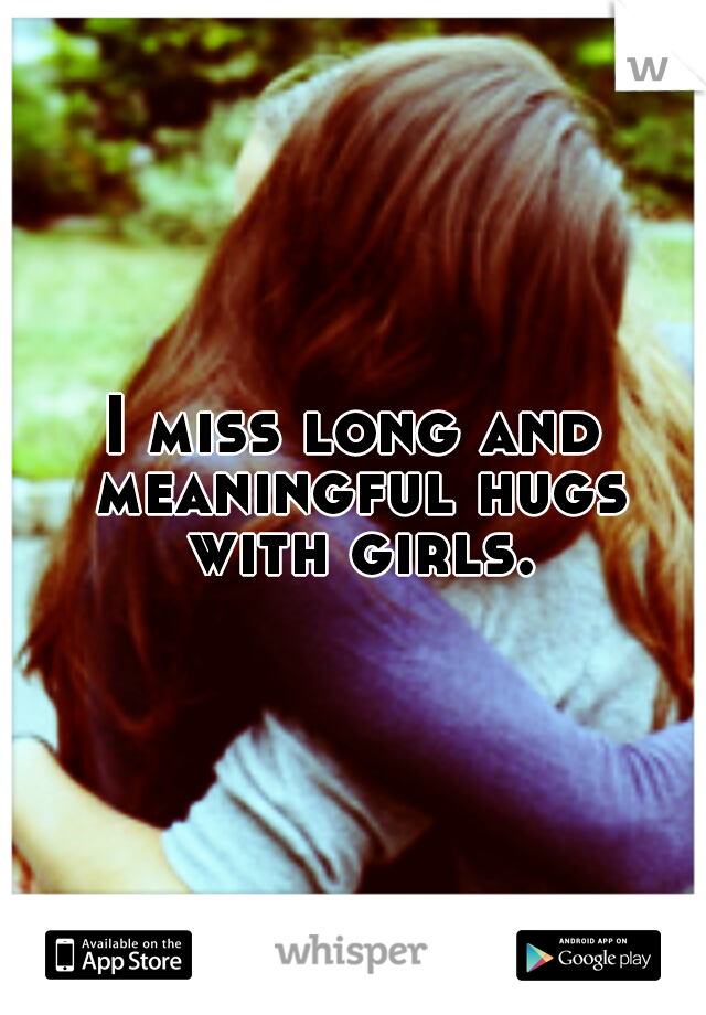 I miss long and meaningful hugs with girls.