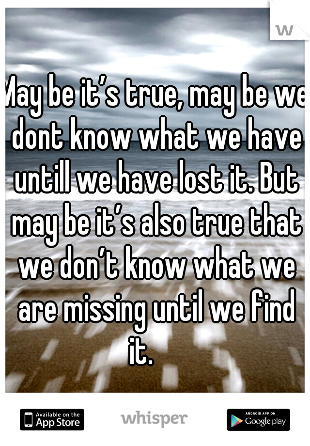 May be it's true, may be we dont know what we have untill we have lost it. But may be it's also true that we don't know what we are missing until we find it.