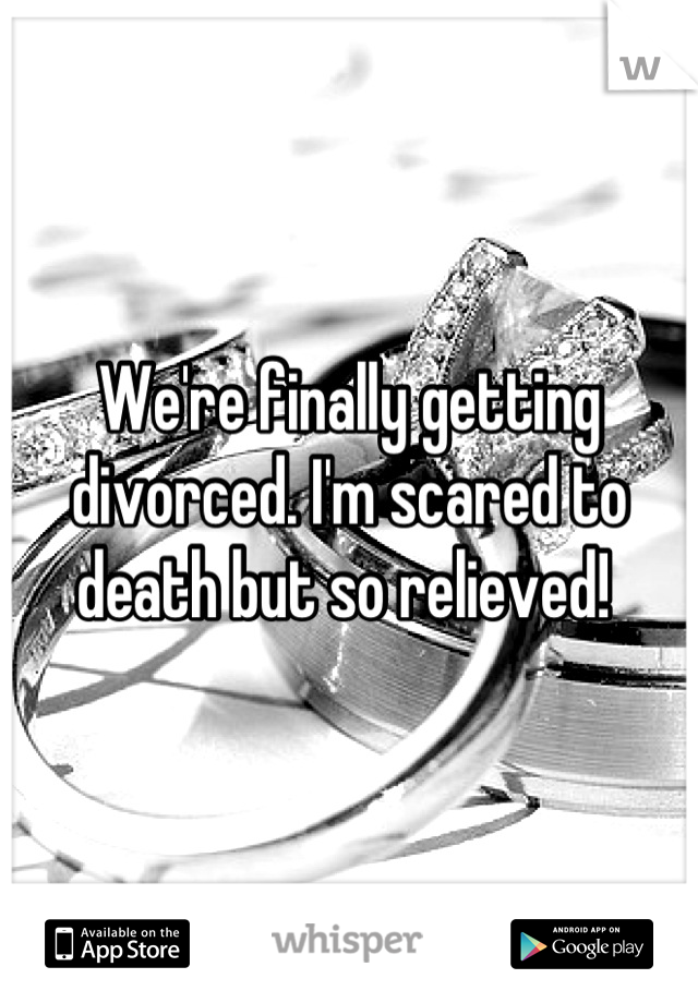We're finally getting divorced. I'm scared to death but so relieved!
