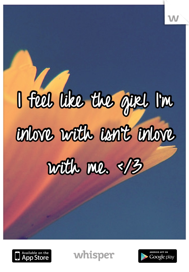 I feel like the girl I'm inlove with isn't inlove with me. </3