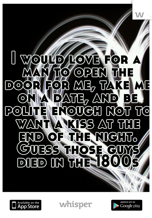 I would love for a man to open the door for me, take me on a date, and be polite enough not to want a kiss at the end of the night. Guess those guys died in the 1800s