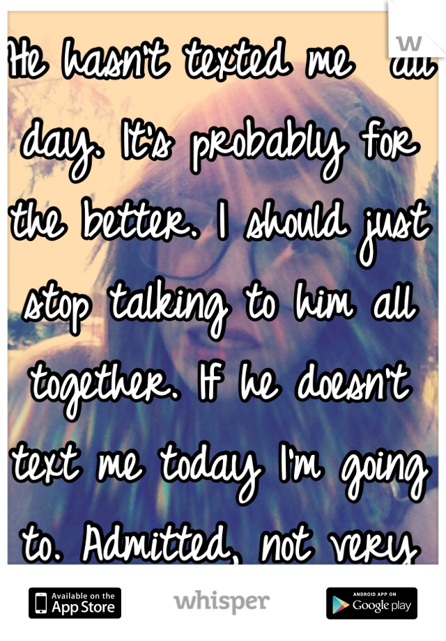 He hasn't texted me  all day. It's probably for the better. I should just stop talking to him all together. If he doesn't text me today I'm going to. Admitted, not very easy..