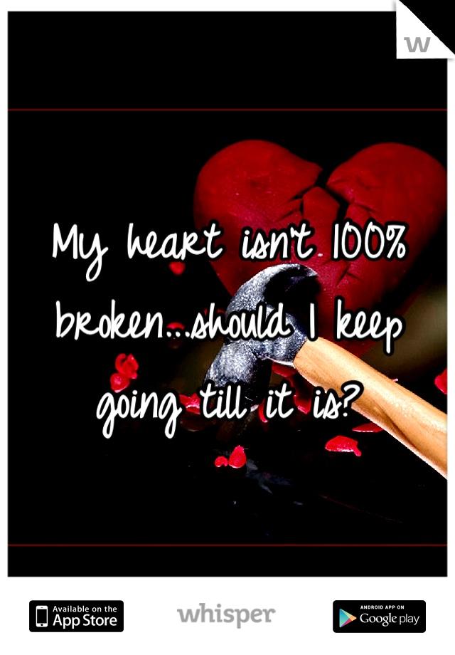 My heart isn't 100% broken...should I keep going till it is?