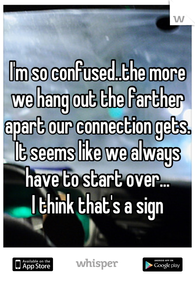 I'm so confused..the more we hang out the farther apart our connection gets. It seems like we always have to start over... I think that's a sign