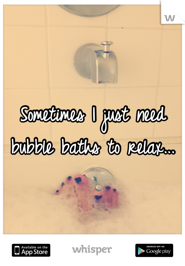 Sometimes I just need bubble baths to relax...