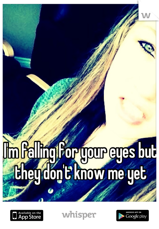 I'm falling for your eyes but they don't know me yet