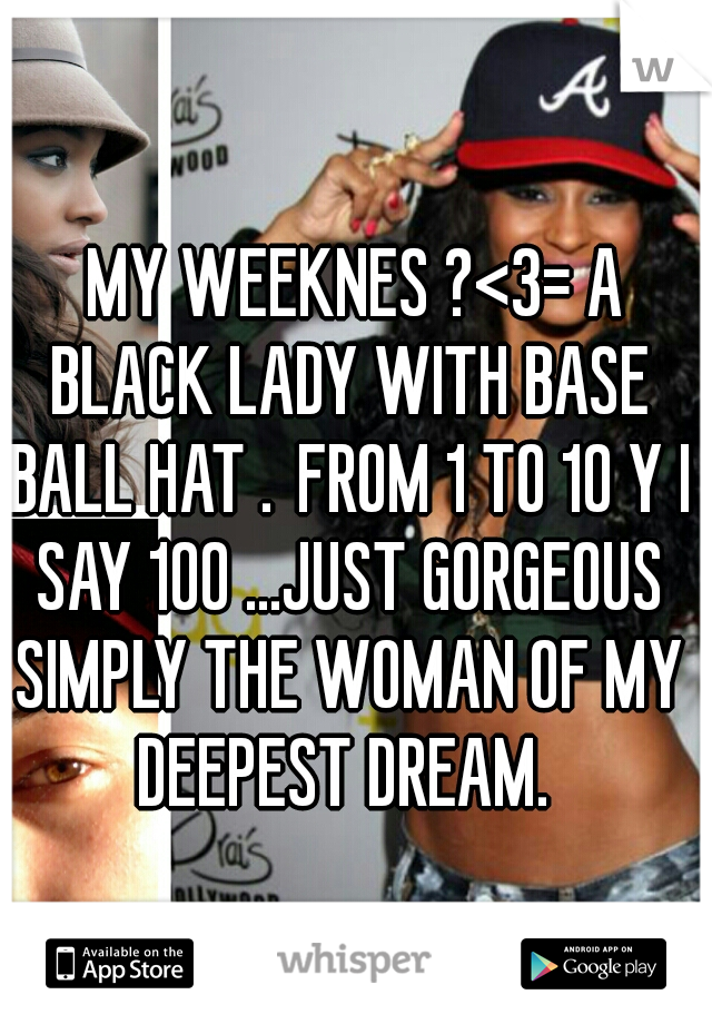 MY WEEKNES ?<3= A BLACK LADY WITH BASE BALL HAT . FROM 1 TO 10 Y I SAY 100 ...JUST GORGEOUS SIMPLY THE WOMAN OF MY DEEPEST DREAM.