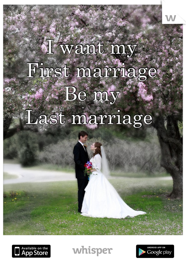 I want my First marriage  Be my Last marriage