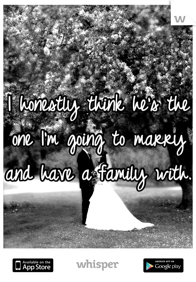 I honestly think he's the one I'm going to marry and have a family with.
