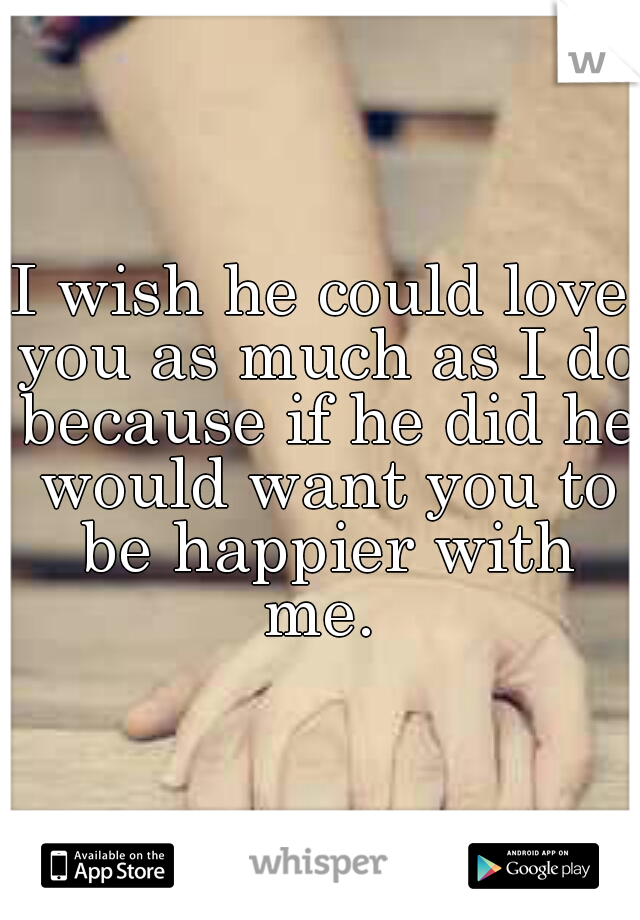 I wish he could love you as much as I do because if he did he would want you to be happier with me.