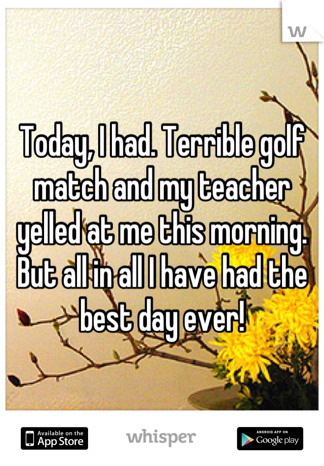 Today, I had. Terrible golf match and my teacher yelled at me this morning. But all in all I have had the best day ever!