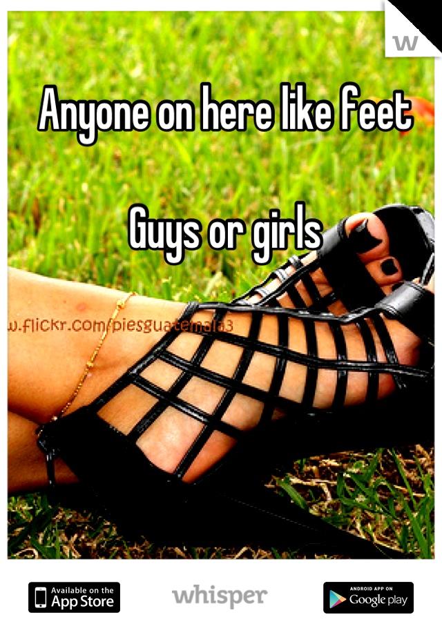 Anyone on here like feet  Guys or girls