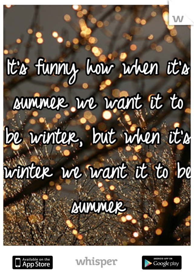 It's funny how when it's summer we want it to be winter, but when it's winter we want it to be summer
