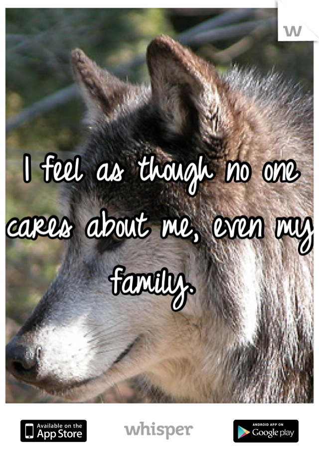 I feel as though no one cares about me, even my family.