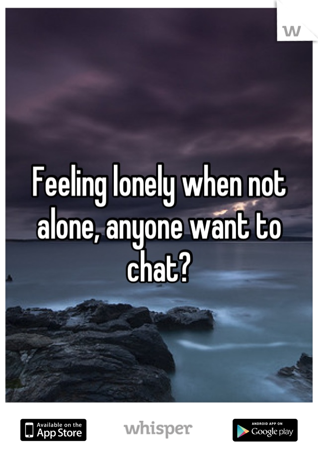 Feeling lonely when not alone, anyone want to chat?