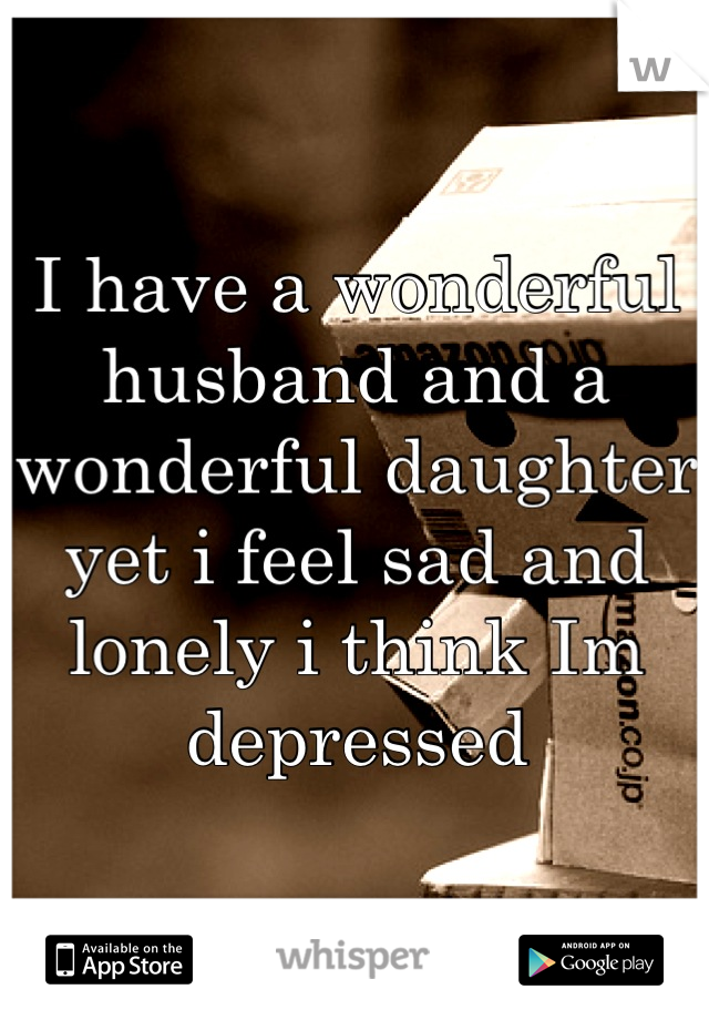 I have a wonderful husband and a wonderful daughter yet i feel sad and lonely i think Im depressed