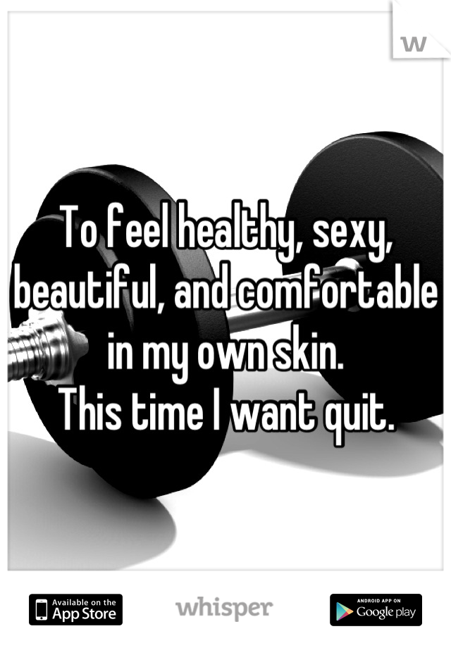 To feel healthy, sexy, beautiful, and comfortable in my own skin. This time I want quit.
