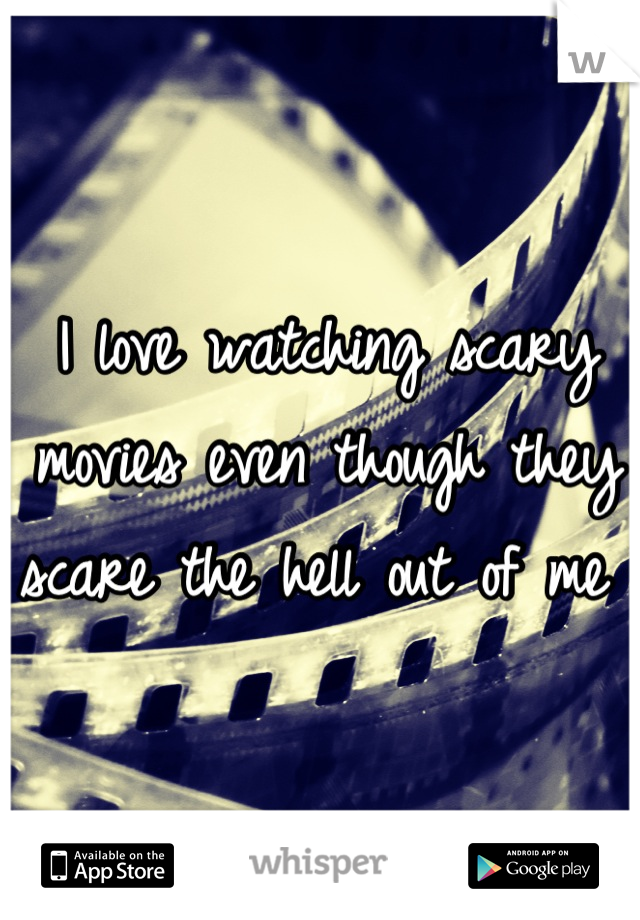 I love watching scary movies even though they scare the hell out of me
