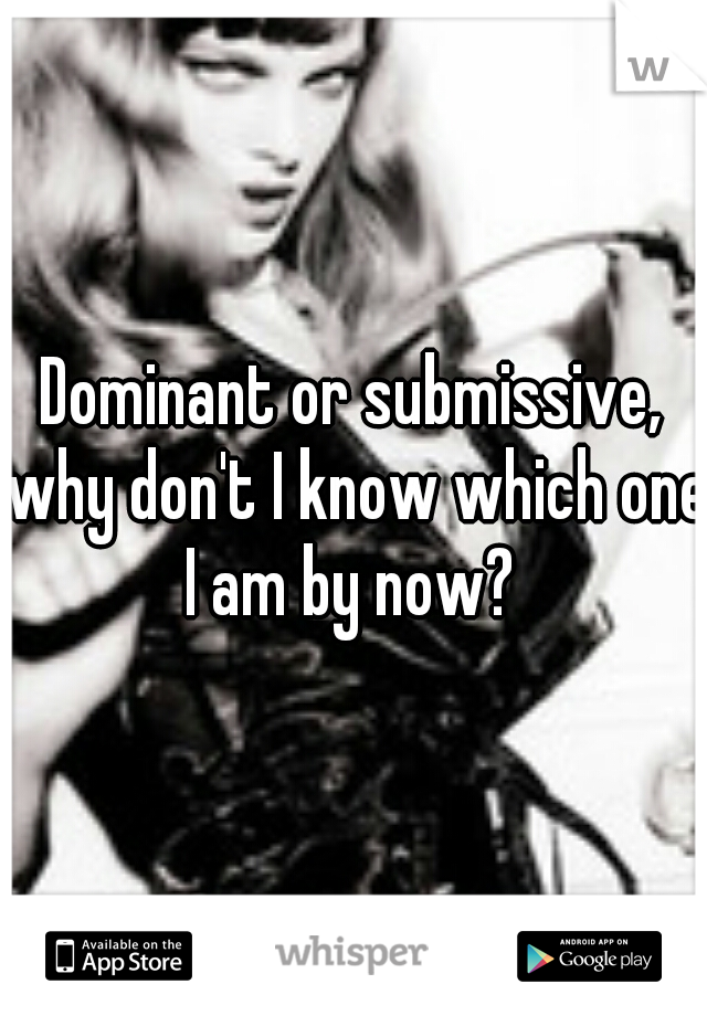 Dominant or submissive, why don't I know which one I am by now?