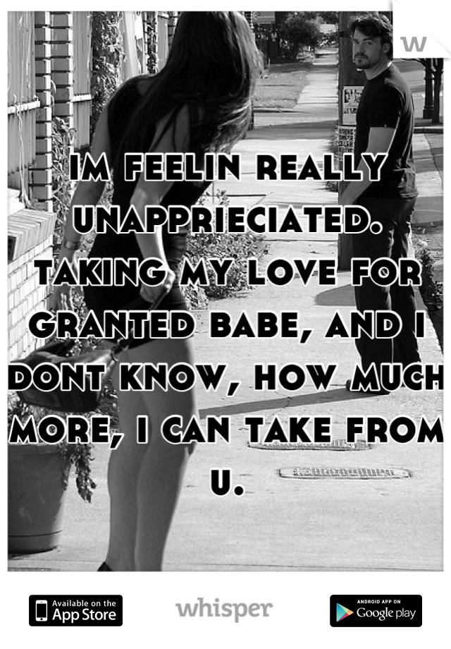 im feelin really unapprieciated. taking my love for granted babe, and i dont know, how much more, i can take from u.