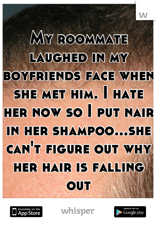 My roommate laughed in my boyfriends face when she met him. I hate her now so I put nair in her shampoo...she can't figure out why her hair is falling out