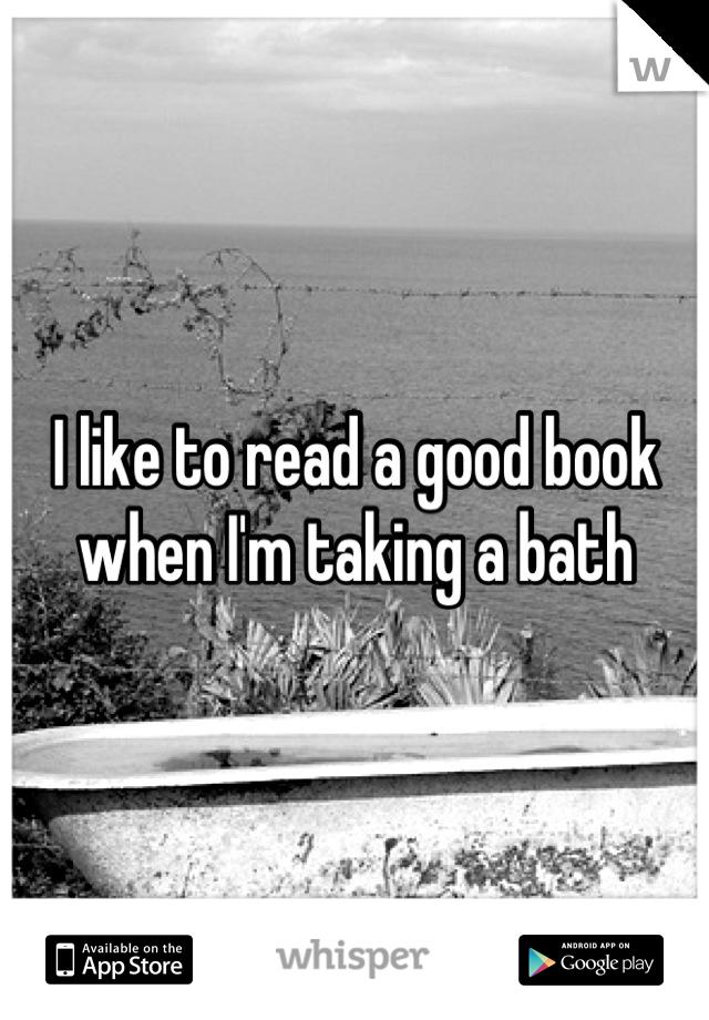 I like to read a good book when I'm taking a bath