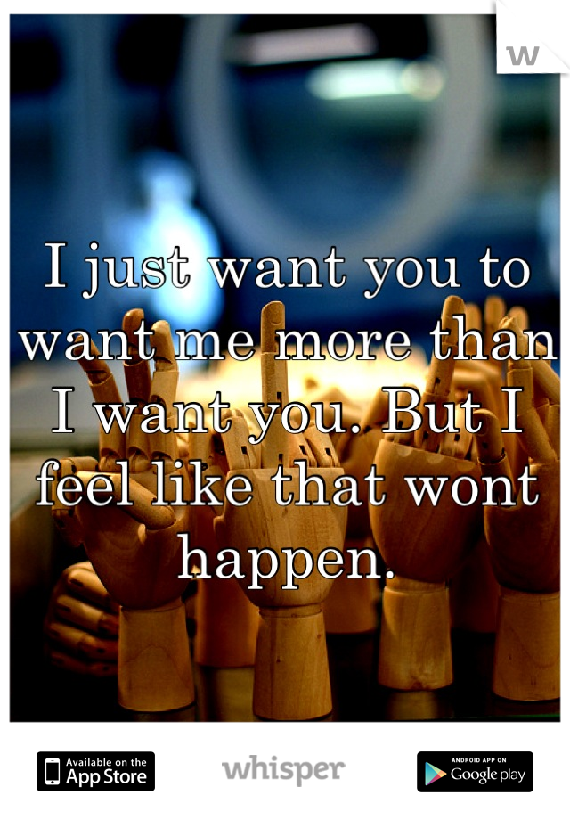 I just want you to want me more than I want you. But I feel like that wont happen.