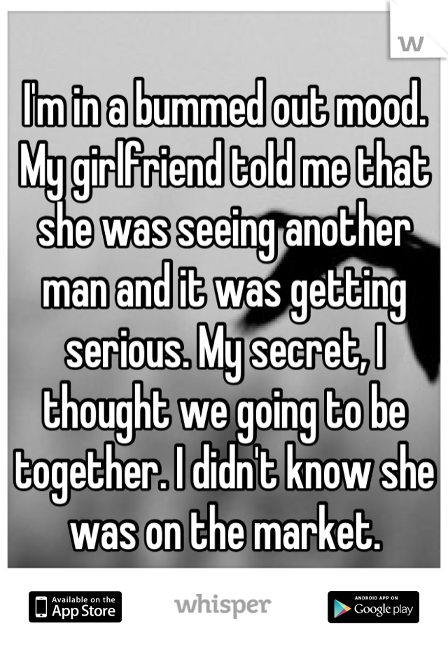 I'm in a bummed out mood. My girlfriend told me that she was seeing another man and it was getting serious. My secret, I thought we going to be together. I didn't know she was on the market.