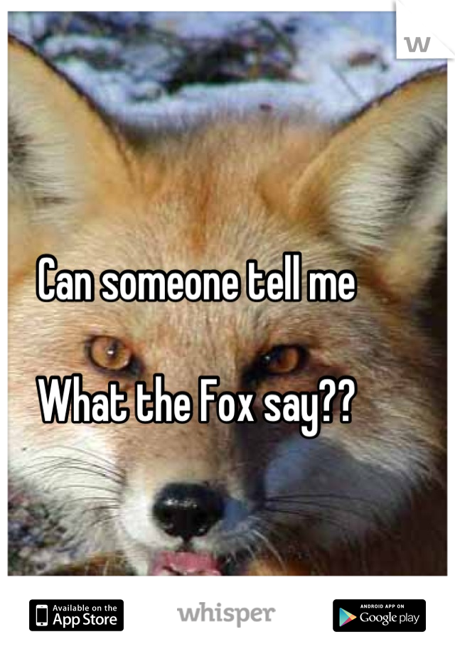 Can someone tell me  What the Fox say??