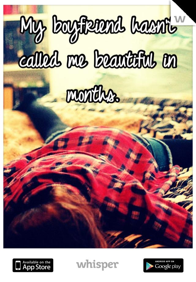My boyfriend hasn't called me beautiful in months.