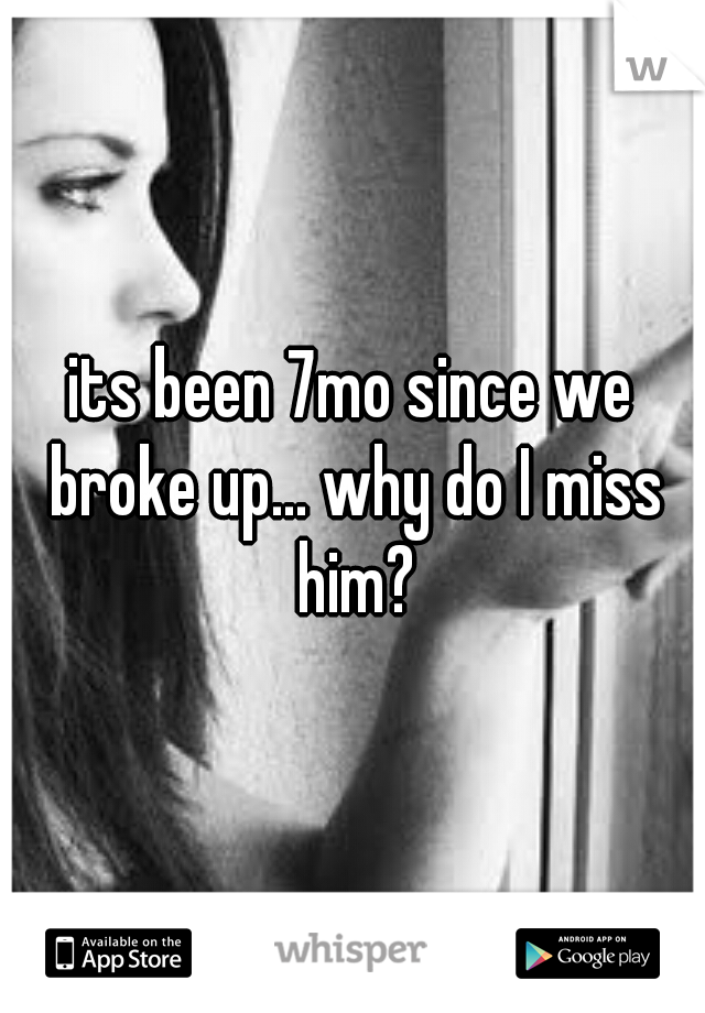 its been 7mo since we broke up... why do I miss him?