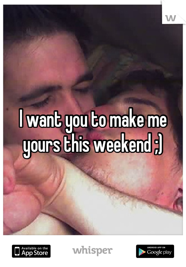 I want you to make me yours this weekend ;)