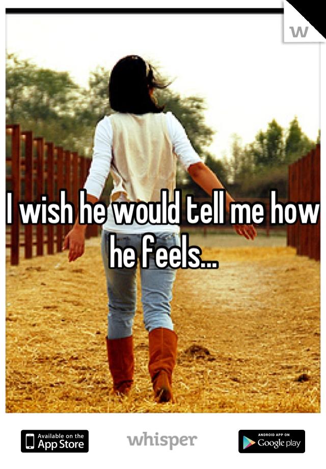 I wish he would tell me how he feels...