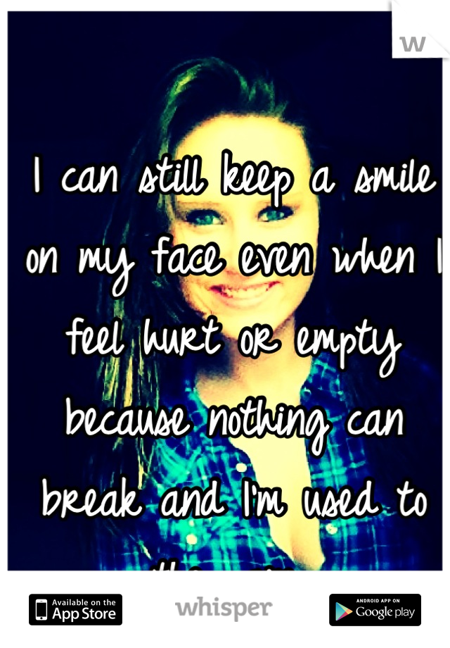 I can still keep a smile on my face even when I feel hurt or empty because nothing can break and I'm used to the pain