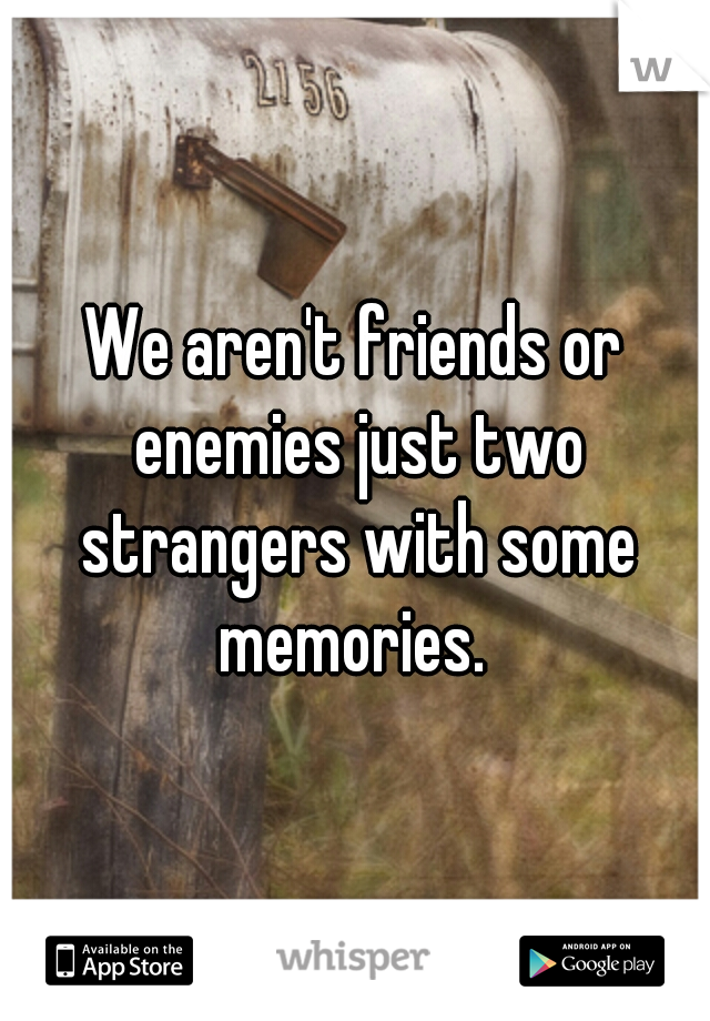 We aren't friends or enemies just two strangers with some memories.