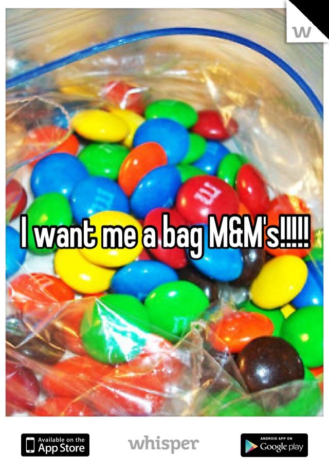 I want me a bag M&M's!!!!!