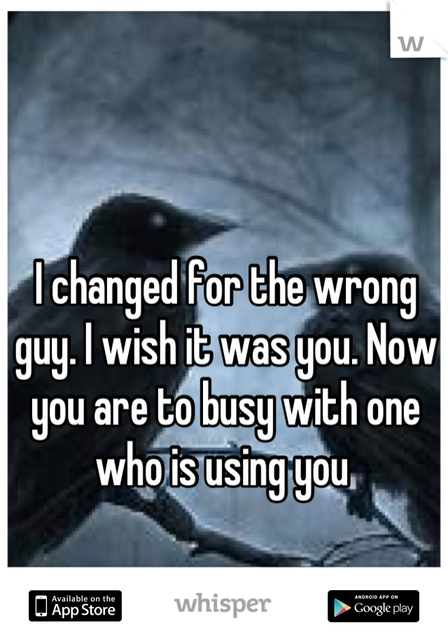 I changed for the wrong guy. I wish it was you. Now you are to busy with one who is using you