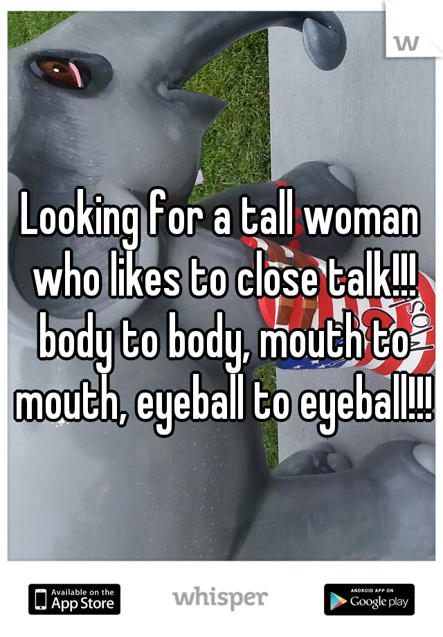 Looking for a tall woman who likes to close talk!!! body to body, mouth to mouth, eyeball to eyeball!!!