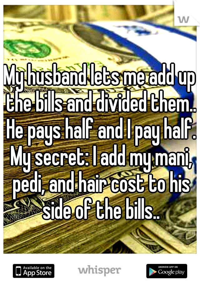 My husband lets me add up the bills and divided them.. He pays half and I pay half. My secret: I add my mani, pedi, and hair cost to his side of the bills..