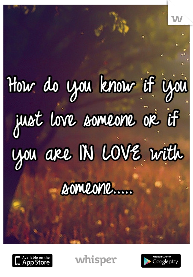 How do you know if you just love someone or if you are IN LOVE with someone.....