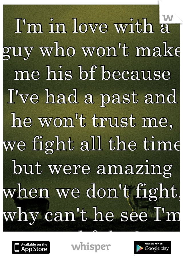 I'm in love with a guy who won't make me his bf because I've had a past and he won't trust me, we fight all the time but were amazing when we don't fight, why can't he see I'm truthful <3
