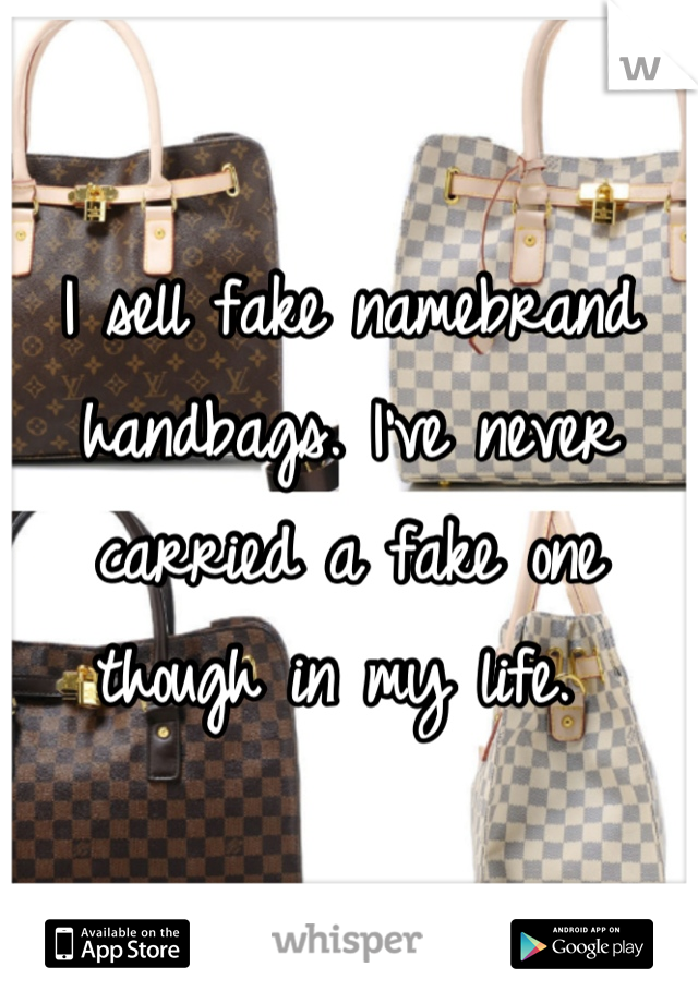 I sell fake namebrand handbags. I've never carried a fake one though in my life.