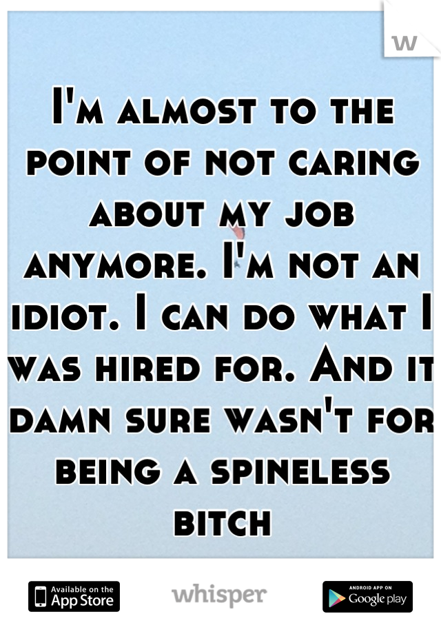 I'm almost to the point of not caring about my job anymore. I'm not an idiot. I can do what I was hired for. And it damn sure wasn't for being a spineless bitch