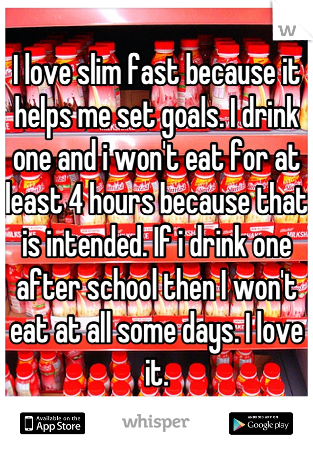I love slim fast because it helps me set goals. I drink one and i won't eat for at least 4 hours because that is intended. If i drink one after school then I won't eat at all some days. I love it.
