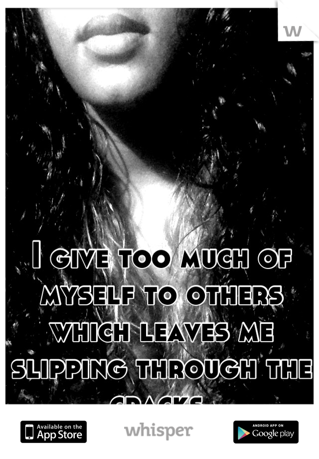 I give too much of myself to others which leaves me slipping through the cracks