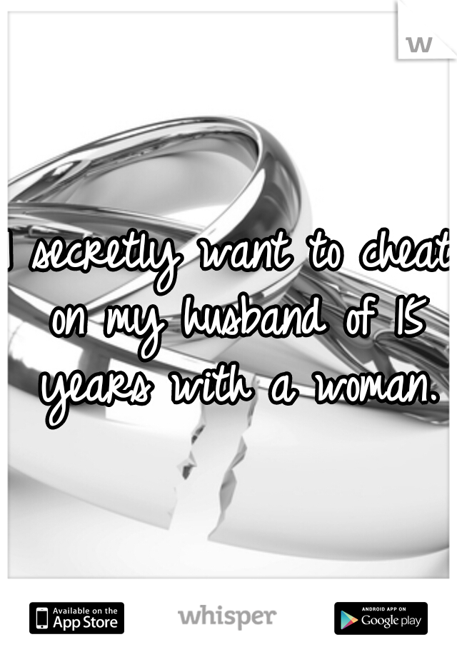 I secretly want to cheat on my husband of 15 years with a woman.