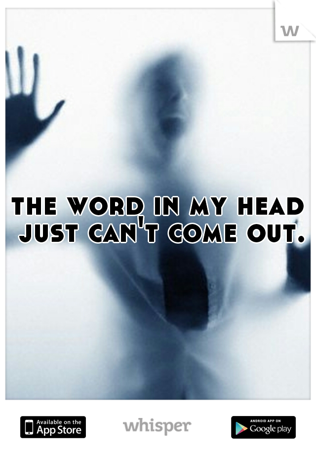 the word in my head just can't come out.